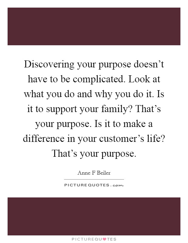 Discovering your purpose doesn't have to be complicated. Look at what you do and why you do it. Is it to support your family? That's your purpose. Is it to make a difference in your customer's life? That's your purpose Picture Quote #1