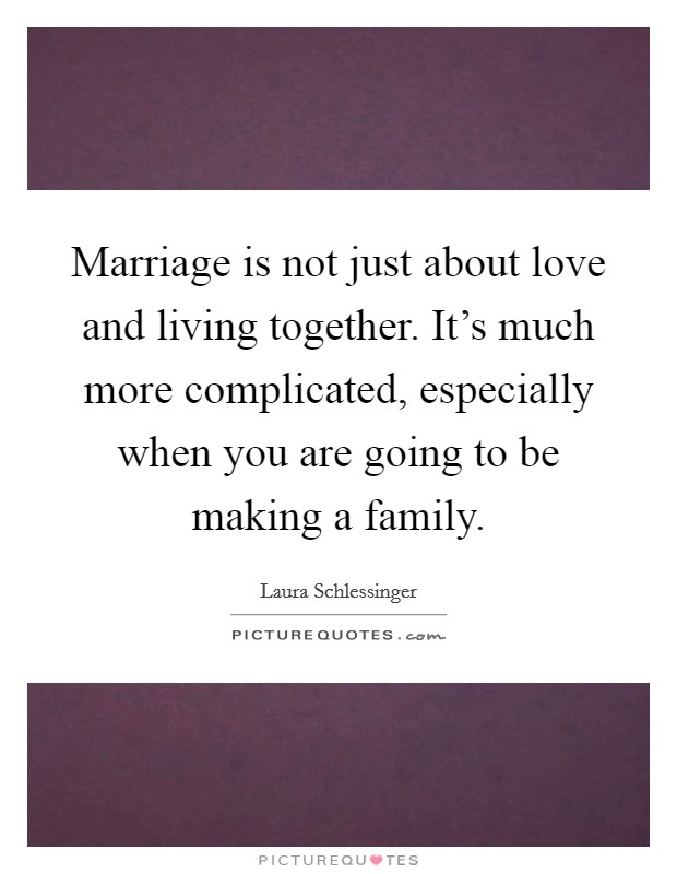 Marriage is not just about love and living together. It's much more complicated, especially when you are going to be making a family Picture Quote #1