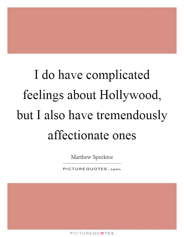 I do have complicated feelings about Hollywood, but I also have tremendously affectionate ones Picture Quote #1