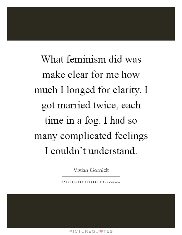 What feminism did was make clear for me how much I longed for clarity. I got married twice, each time in a fog. I had so many complicated feelings I couldn't understand. Picture Quote #1