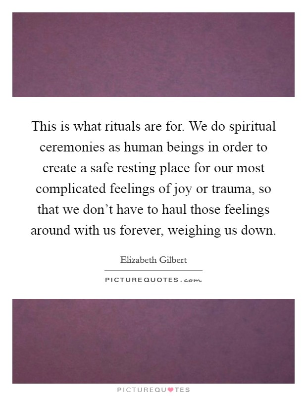 This is what rituals are for. We do spiritual ceremonies as human beings in order to create a safe resting place for our most complicated feelings of joy or trauma, so that we don't have to haul those feelings around with us forever, weighing us down Picture Quote #1