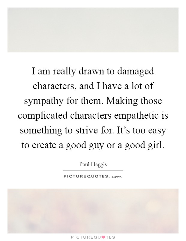 I am really drawn to damaged characters, and I have a lot of sympathy for them. Making those complicated characters empathetic is something to strive for. It's too easy to create a good guy or a good girl. Picture Quote #1