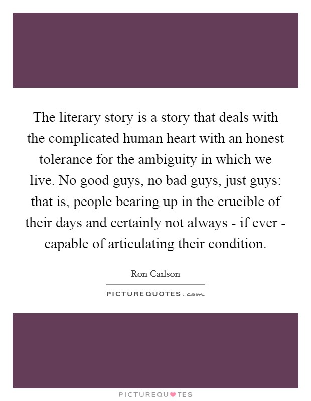 The literary story is a story that deals with the complicated human heart with an honest tolerance for the ambiguity in which we live. No good guys, no bad guys, just guys: that is, people bearing up in the crucible of their days and certainly not always - if ever - capable of articulating their condition Picture Quote #1