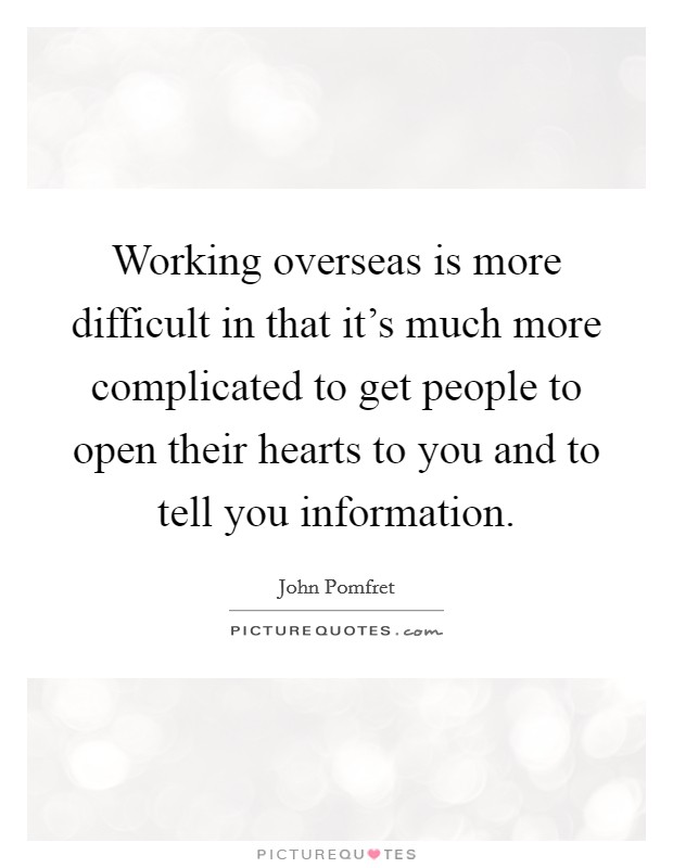 Working overseas is more difficult in that it's much more complicated to get people to open their hearts to you and to tell you information Picture Quote #1