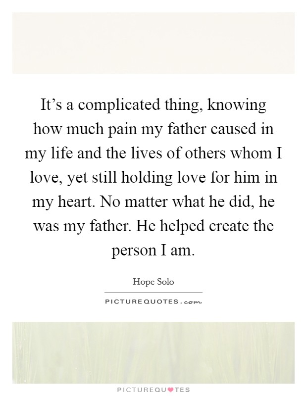 It's a complicated thing, knowing how much pain my father caused in my life and the lives of others whom I love, yet still holding love for him in my heart. No matter what he did, he was my father. He helped create the person I am Picture Quote #1