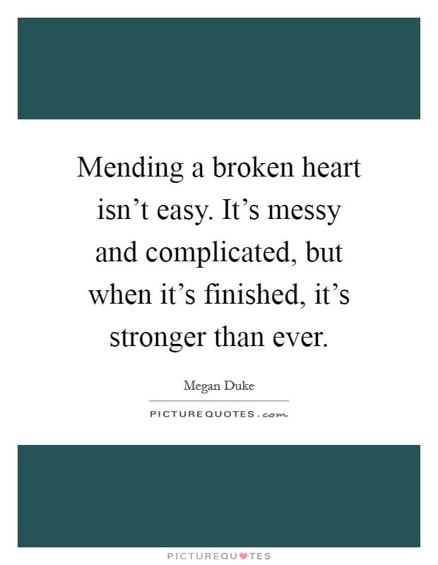 Mending a broken heart isn't easy. It's messy and complicated, but when it's finished, it's stronger than ever Picture Quote #1