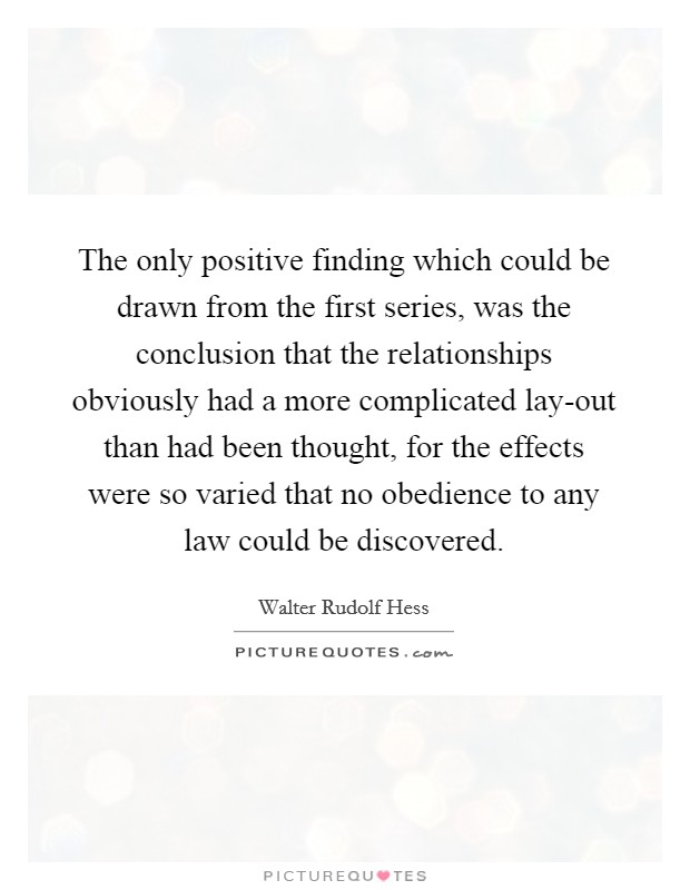 The only positive finding which could be drawn from the first series, was the conclusion that the relationships obviously had a more complicated lay-out than had been thought, for the effects were so varied that no obedience to any law could be discovered Picture Quote #1