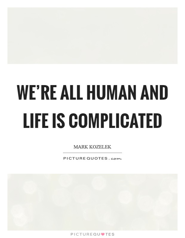 We're all human and life is complicated Picture Quote #1