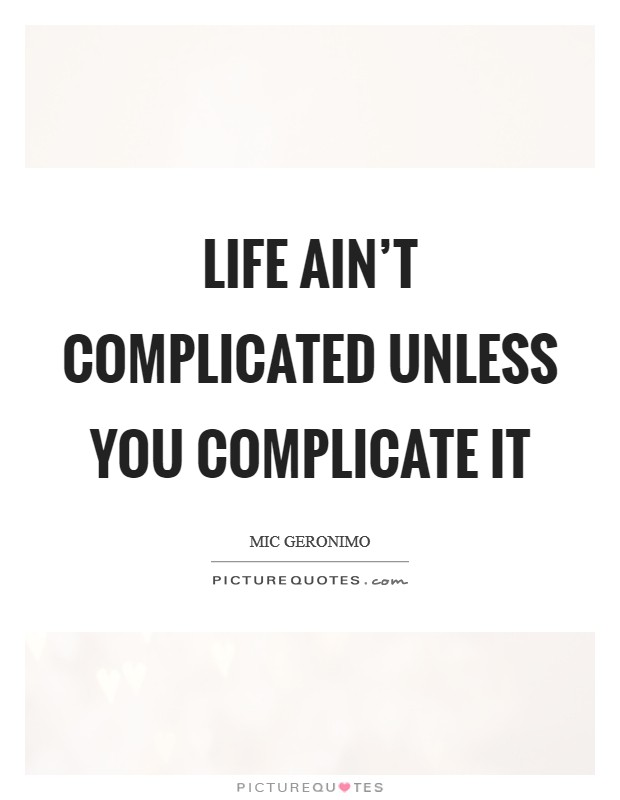 Life ain't complicated unless you complicate it Picture Quote #1