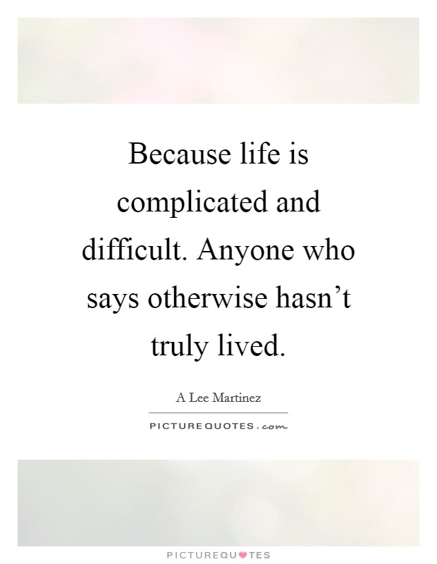 Because life is complicated and difficult. Anyone who says otherwise hasn't truly lived Picture Quote #1