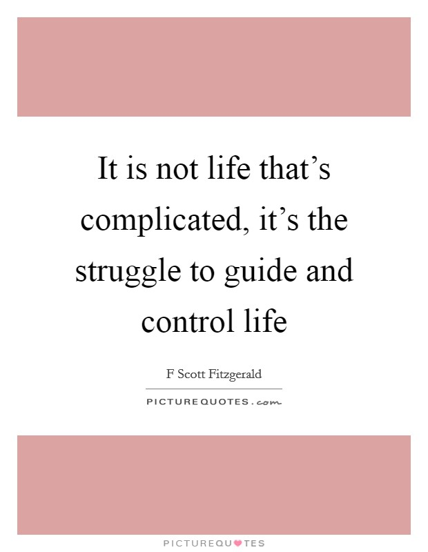 It is not life that's complicated, it's the struggle to guide and control life Picture Quote #1