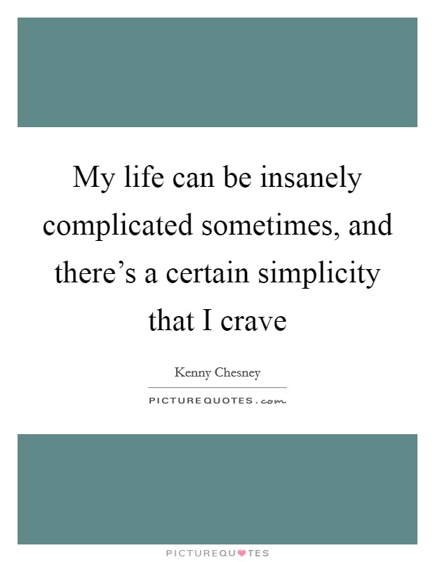 My life can be insanely complicated sometimes, and there's a certain simplicity that I crave Picture Quote #1