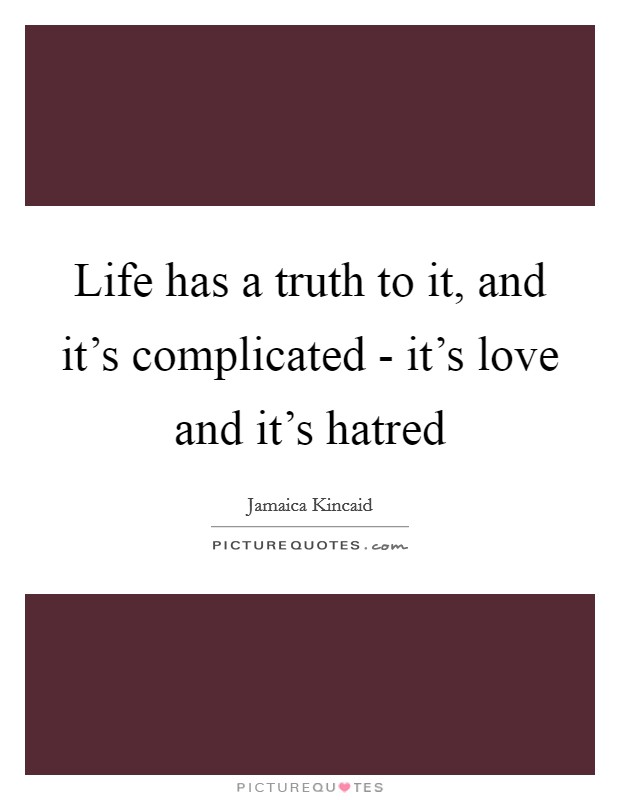 Life has a truth to it, and it's complicated - it's love and it's hatred Picture Quote #1