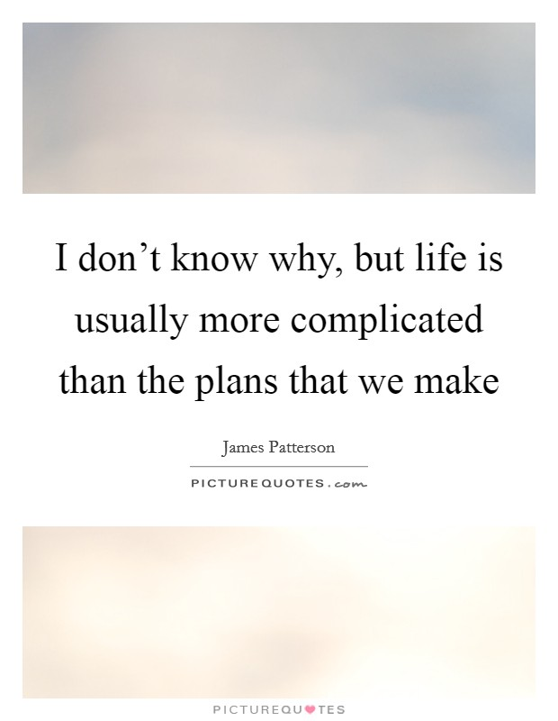 I don't know why, but life is usually more complicated than the plans that we make Picture Quote #1