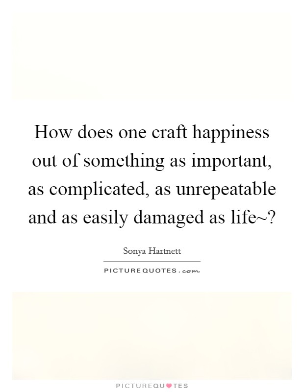 How does one craft happiness out of something as important, as complicated, as unrepeatable and as easily damaged as life~? Picture Quote #1