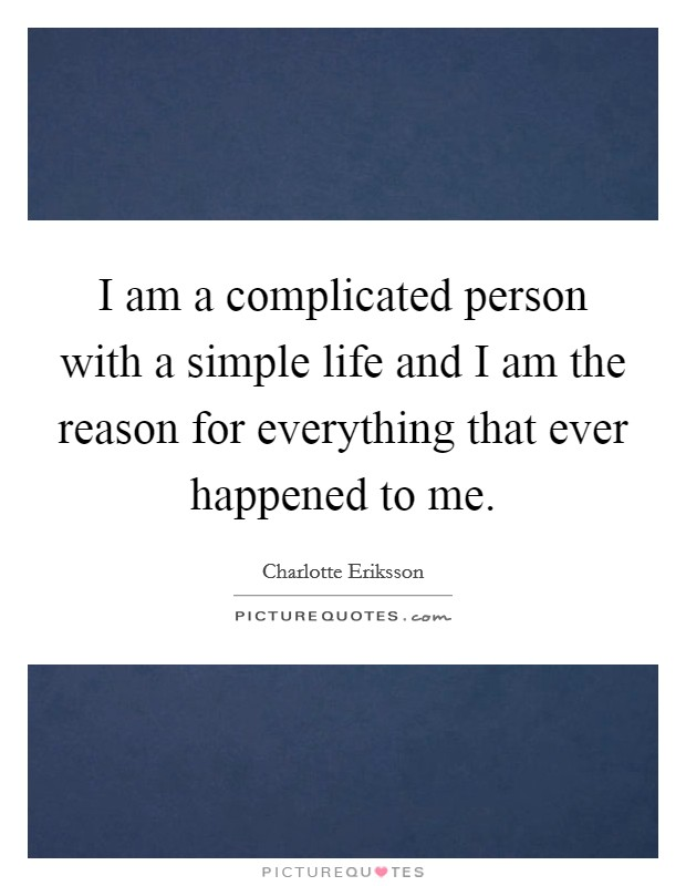 I am a complicated person with a simple life and I am the reason for everything that ever happened to me Picture Quote #1