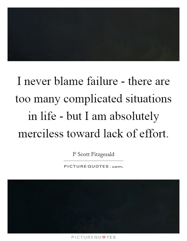I never blame failure - there are too many complicated situations in life - but I am absolutely merciless toward lack of effort Picture Quote #1