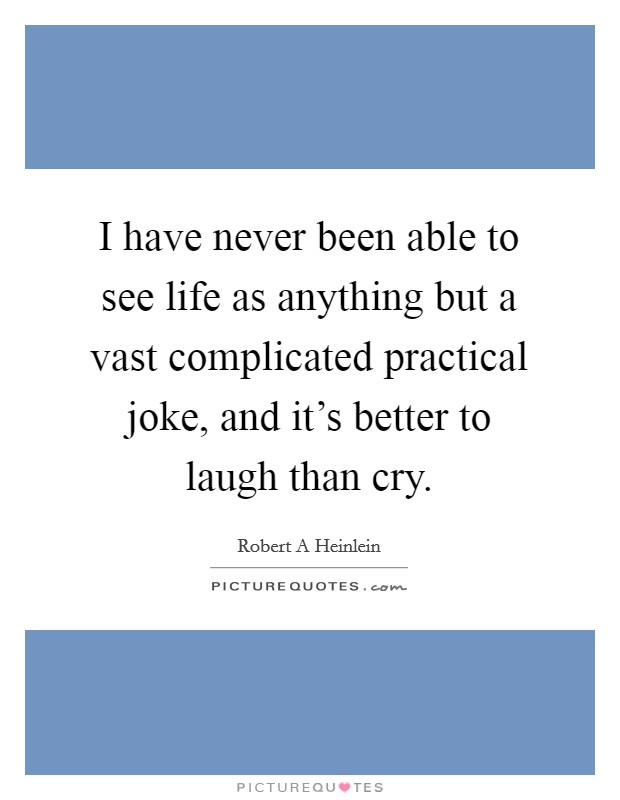 I have never been able to see life as anything but a vast complicated practical joke, and it's better to laugh than cry Picture Quote #1