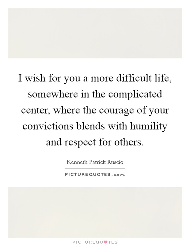 I wish for you a more difficult life, somewhere in the complicated center, where the courage of your convictions blends with humility and respect for others Picture Quote #1