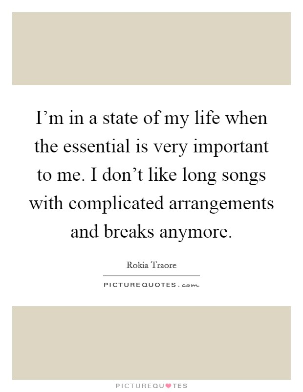 I'm in a state of my life when the essential is very important to me. I don't like long songs with complicated arrangements and breaks anymore Picture Quote #1