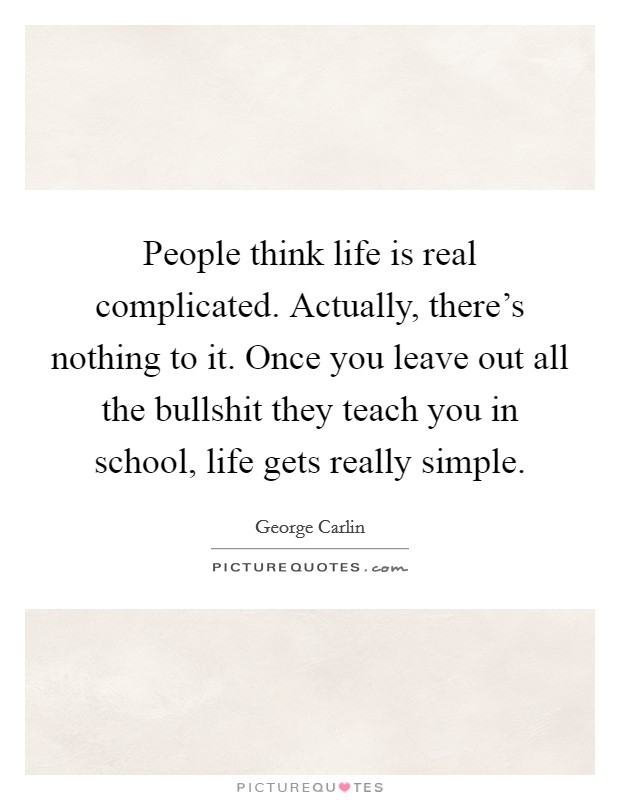 People think life is real complicated. Actually, there's nothing to it. Once you leave out all the bullshit they teach you in school, life gets really simple Picture Quote #1