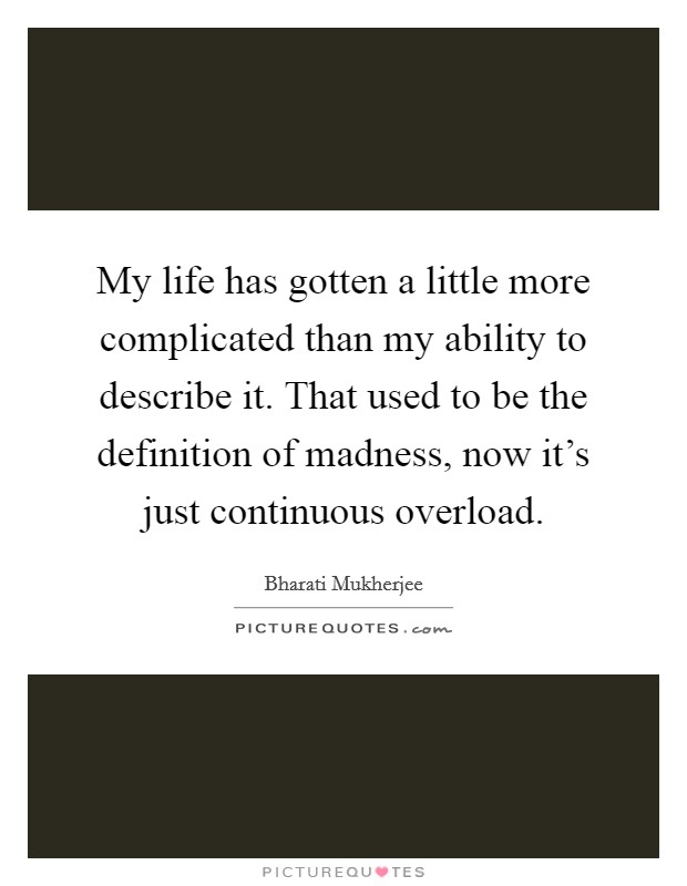My life has gotten a little more complicated than my ability to describe it. That used to be the definition of madness, now it's just continuous overload Picture Quote #1