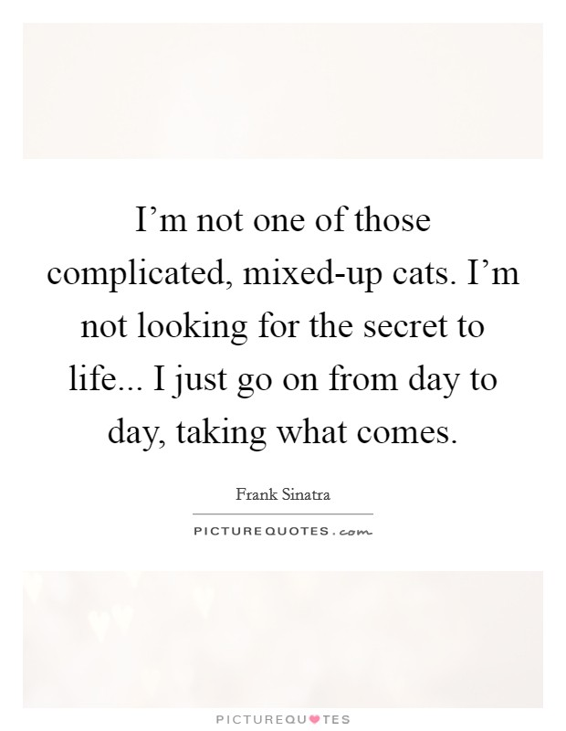 I'm not one of those complicated, mixed-up cats. I'm not looking for the secret to life... I just go on from day to day, taking what comes Picture Quote #1