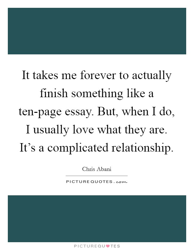 It takes me forever to actually finish something like a ten-page essay. But, when I do, I usually love what they are. It's a complicated relationship Picture Quote #1