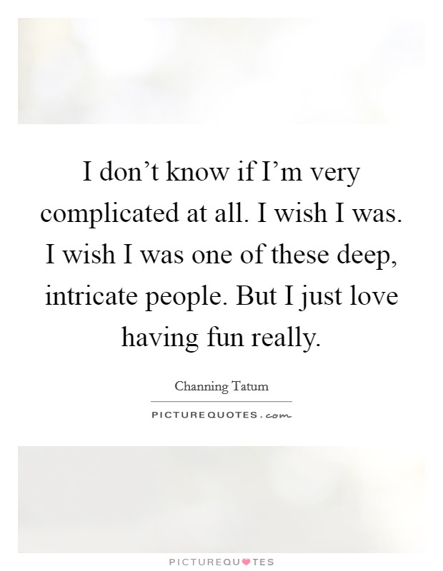 I don't know if I'm very complicated at all. I wish I was. I wish I was one of these deep, intricate people. But I just love having fun really Picture Quote #1
