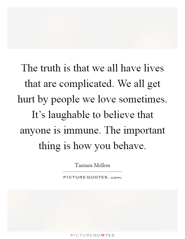The truth is that we all have lives that are complicated. We all get hurt by people we love sometimes. It's laughable to believe that anyone is immune. The important thing is how you behave Picture Quote #1