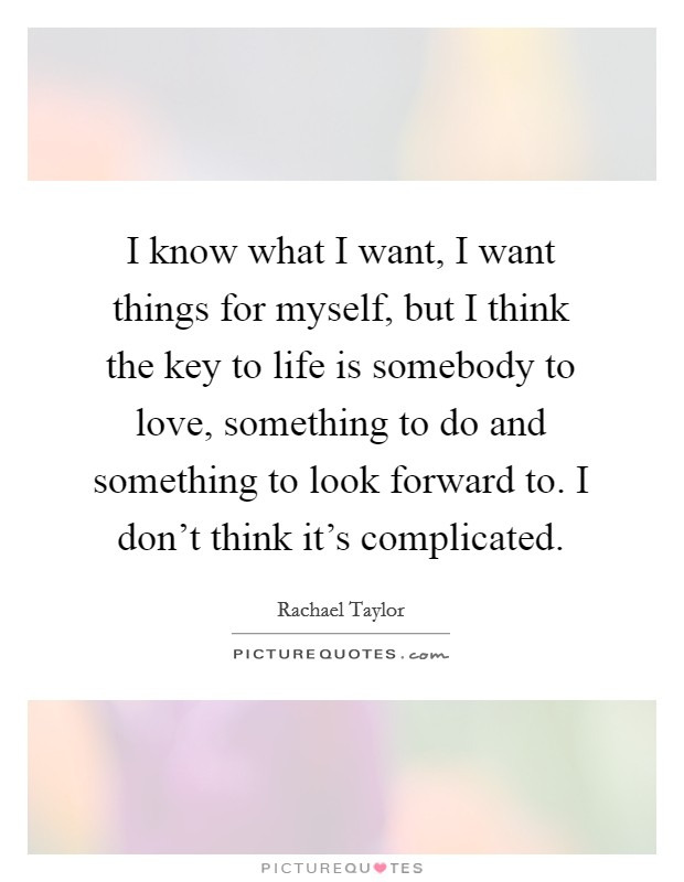 I know what I want, I want things for myself, but I think the key to life is somebody to love, something to do and something to look forward to. I don't think it's complicated Picture Quote #1