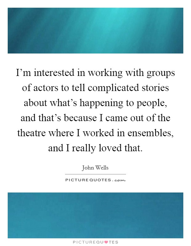 I'm interested in working with groups of actors to tell complicated stories about what's happening to people, and that's because I came out of the theatre where I worked in ensembles, and I really loved that Picture Quote #1