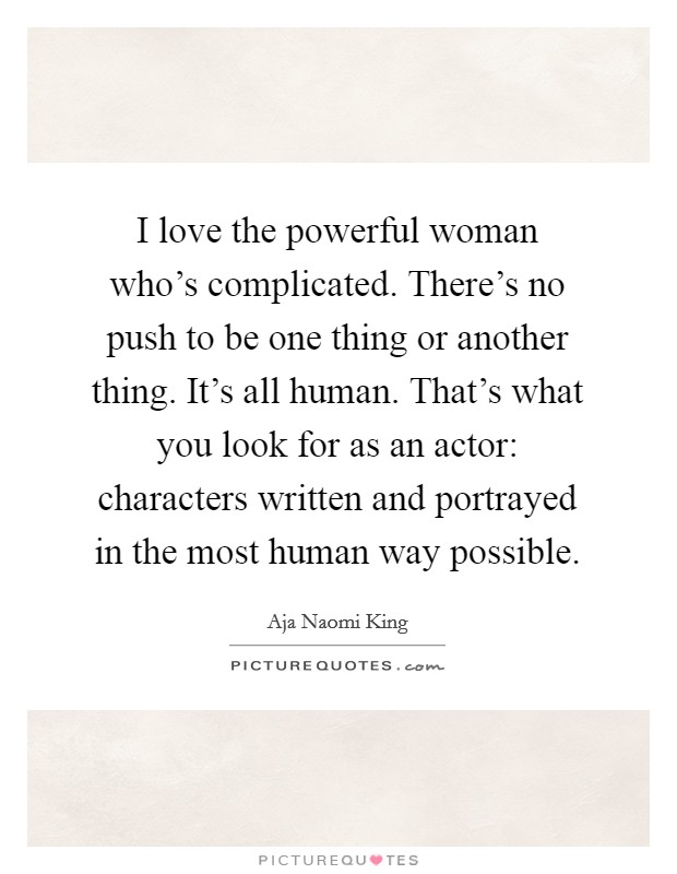 I love the powerful woman who's complicated. There's no push to be one thing or another thing. It's all human. That's what you look for as an actor: characters written and portrayed in the most human way possible Picture Quote #1
