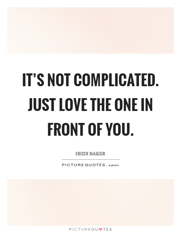 It's not complicated. Just love the one in front of you Picture Quote #1