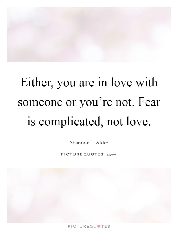 Either, you are in love with someone or you're not. Fear is complicated, not love Picture Quote #1