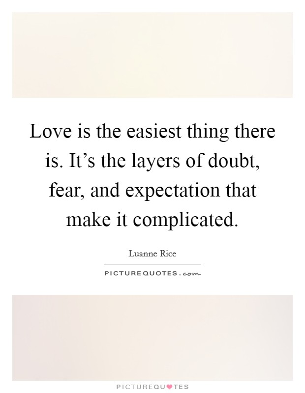 Love is the easiest thing there is. It's the layers of doubt, fear, and expectation that make it complicated Picture Quote #1