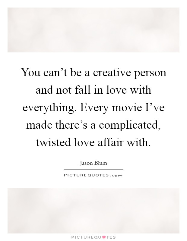 You can't be a creative person and not fall in love with everything. Every movie I've made there's a complicated, twisted love affair with Picture Quote #1