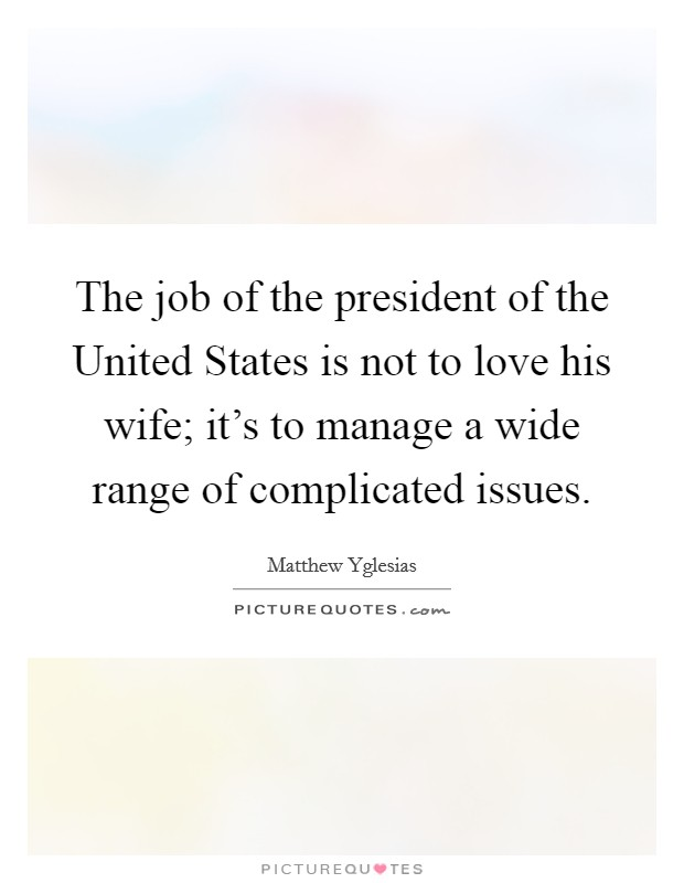 The job of the president of the United States is not to love his wife; it's to manage a wide range of complicated issues Picture Quote #1