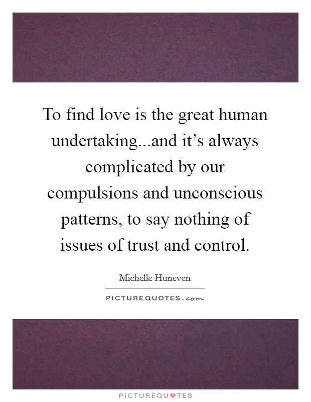 To find love is the great human undertaking...and it's always complicated by our compulsions and unconscious patterns, to say nothing of issues of trust and control Picture Quote #1