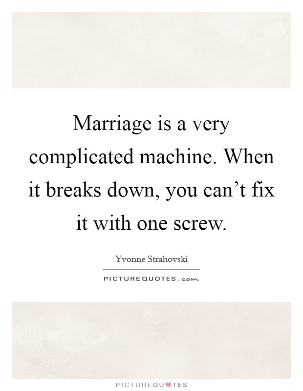 Marriage is a very complicated machine. When it breaks down, you can't fix it with one screw Picture Quote #1