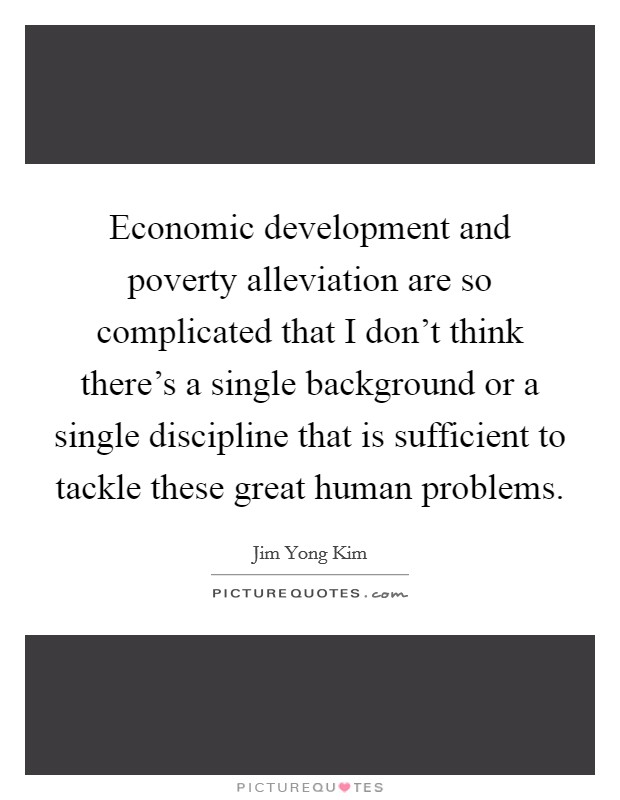 Economic development and poverty alleviation are so complicated that I don't think there's a single background or a single discipline that is sufficient to tackle these great human problems Picture Quote #1