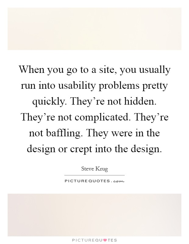 When you go to a site, you usually run into usability problems pretty quickly. They're not hidden. They're not complicated. They're not baffling. They were in the design or crept into the design Picture Quote #1