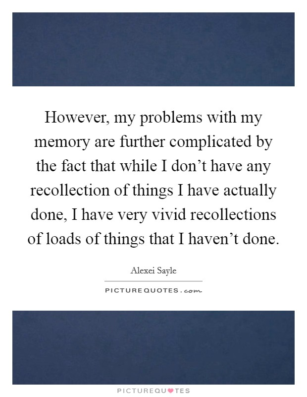 However, my problems with my memory are further complicated by the fact that while I don't have any recollection of things I have actually done, I have very vivid recollections of loads of things that I haven't done Picture Quote #1