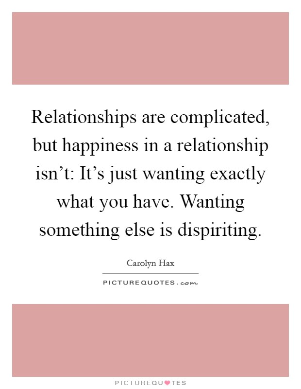 Relationships are complicated, but happiness in a relationship isn't: It's just wanting exactly what you have. Wanting something else is dispiriting Picture Quote #1