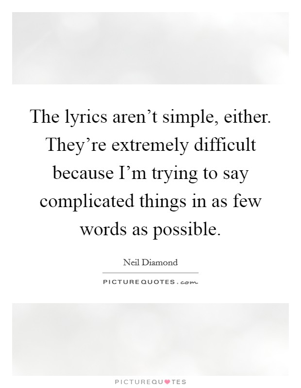 The lyrics aren't simple, either. They're extremely difficult because I'm trying to say complicated things in as few words as possible Picture Quote #1