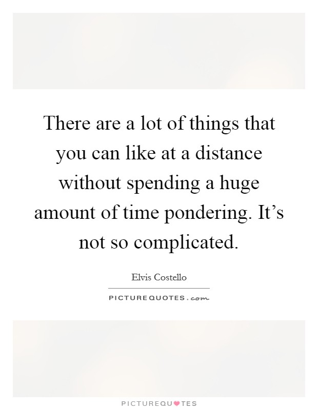 There are a lot of things that you can like at a distance without spending a huge amount of time pondering. It's not so complicated Picture Quote #1
