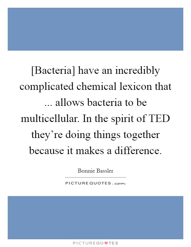 [Bacteria] have an incredibly complicated chemical lexicon that ... allows bacteria to be multicellular. In the spirit of TED they're doing things together because it makes a difference Picture Quote #1
