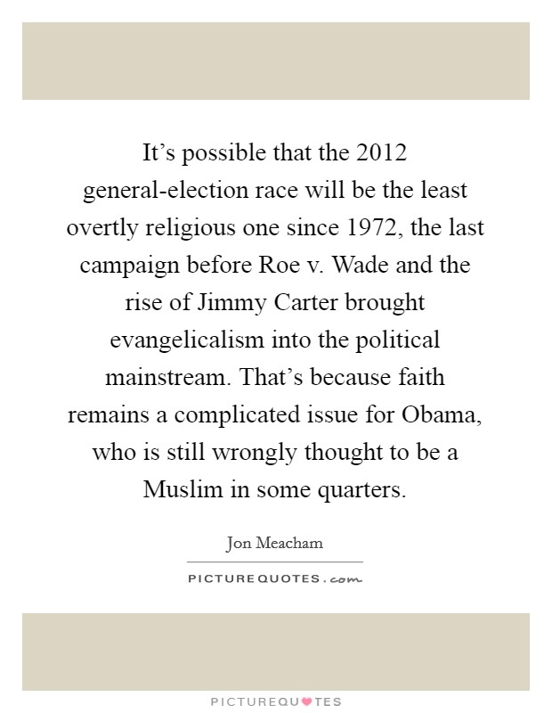 It's possible that the 2012 general-election race will be the least overtly religious one since 1972, the last campaign before Roe v. Wade and the rise of Jimmy Carter brought evangelicalism into the political mainstream. That's because faith remains a complicated issue for Obama, who is still wrongly thought to be a Muslim in some quarters Picture Quote #1
