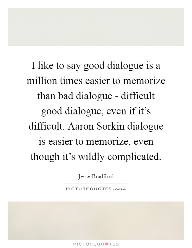 I like to say good dialogue is a million times easier to memorize than bad dialogue - difficult good dialogue, even if it's difficult. Aaron Sorkin dialogue is easier to memorize, even though it's wildly complicated Picture Quote #1