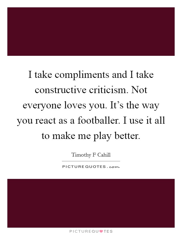 I take compliments and I take constructive criticism. Not everyone loves you. It's the way you react as a footballer. I use it all to make me play better Picture Quote #1